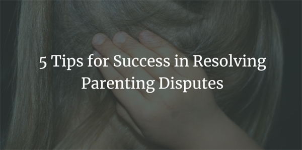 5 Tips for Success in Resolving Parenting Disputes