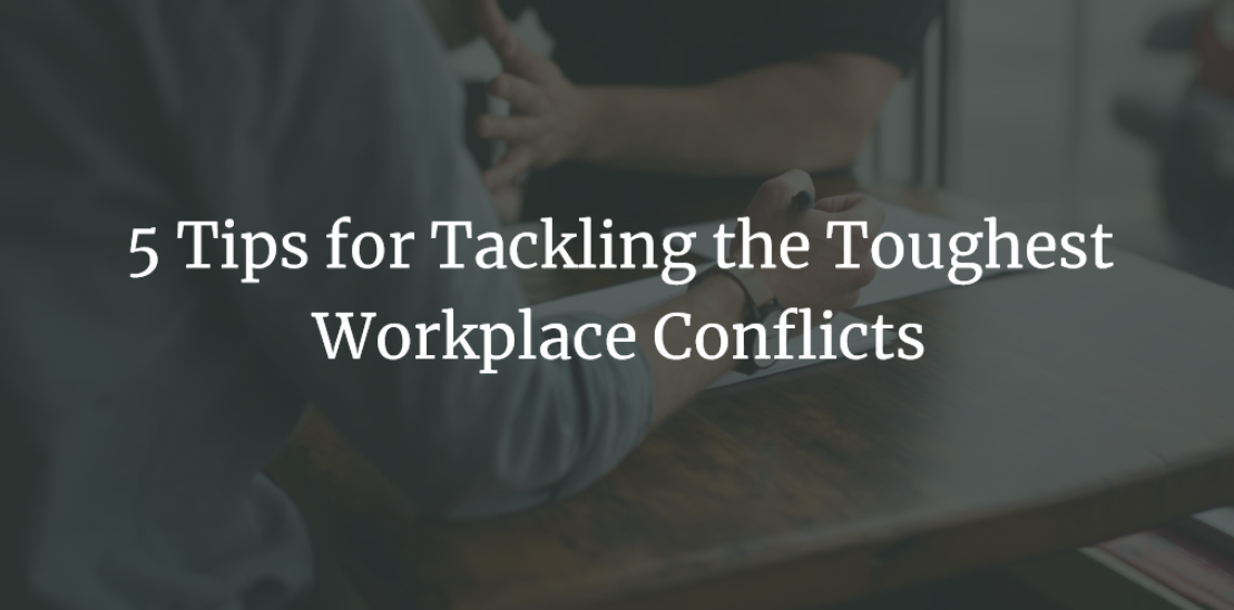5 Tips for Tackling the Toughest Workplace Conflicts