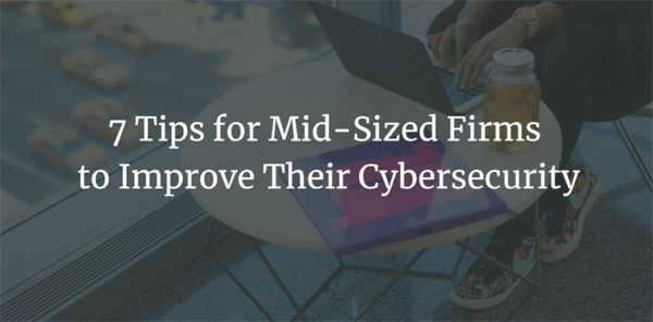 7 Tips for Mid-Sized Firms to Improve Their Cybersecurity